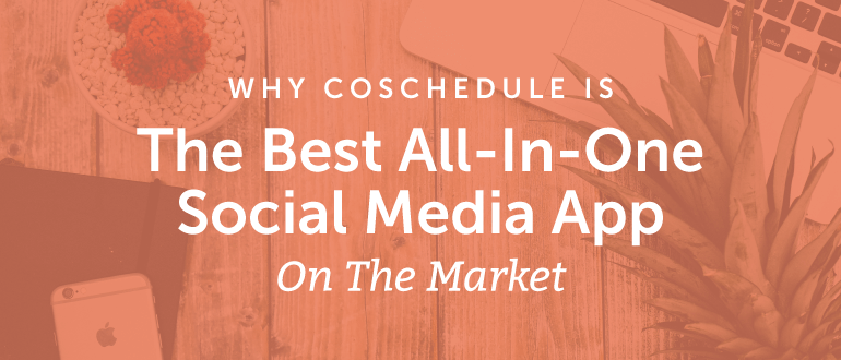 Why CoSchedule Is The Best All-In-One Social Media App On The Market