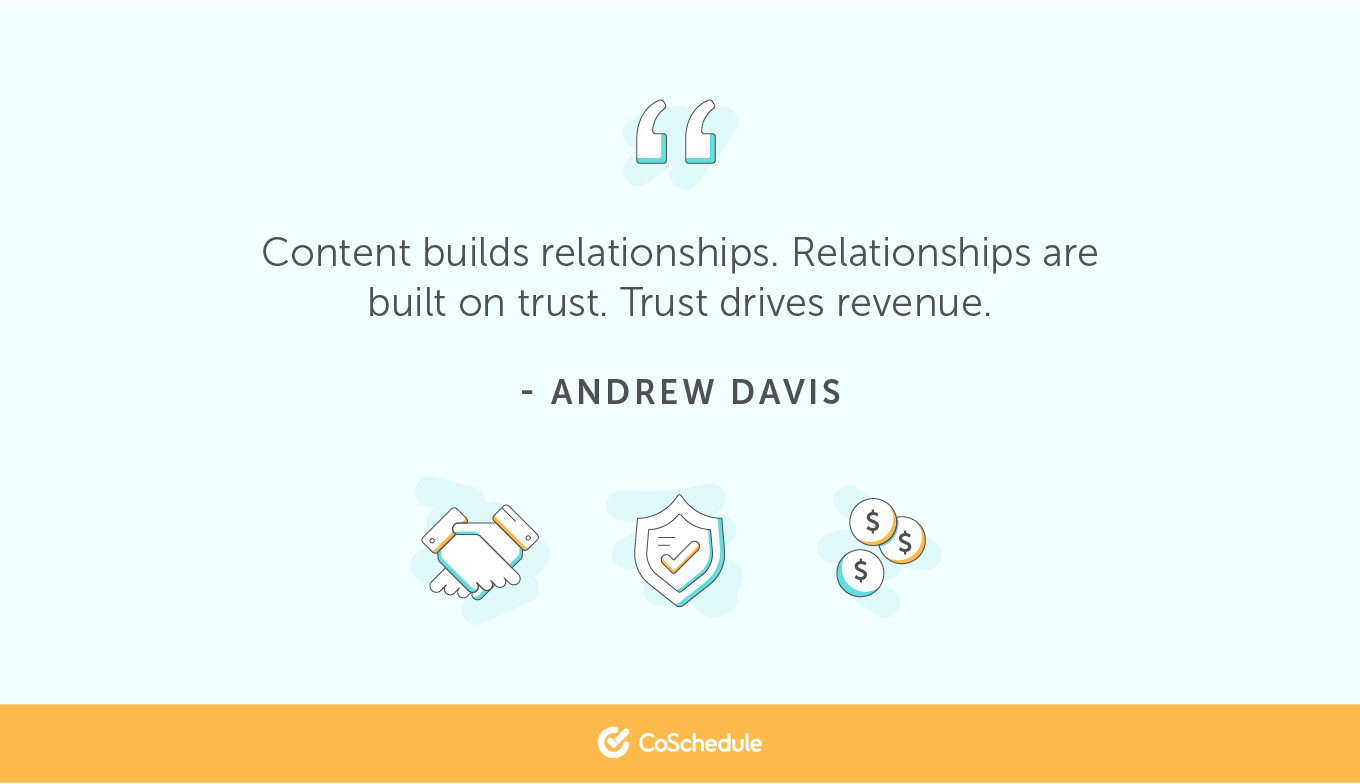 Content builds relationships. Relationships are built on trust. Trust drives revenue.