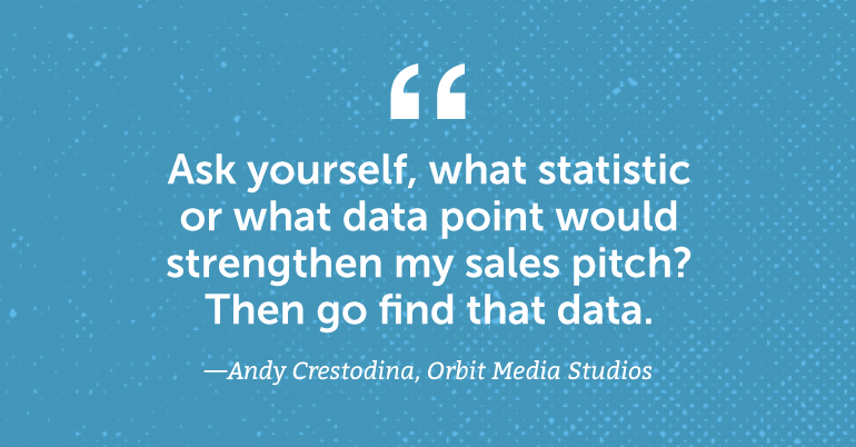 Ask yourself, what statistic or data point would strengthen my sales pitch? Then go find that data.