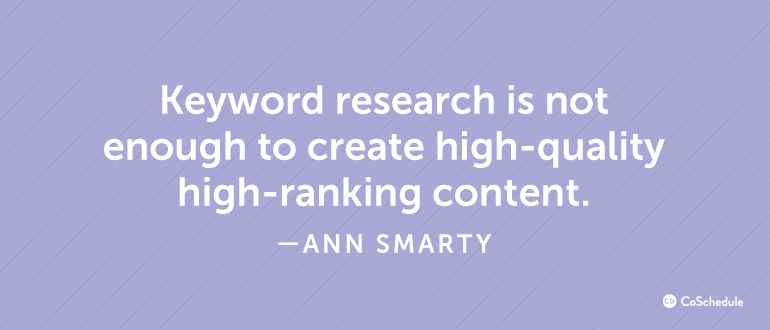 Keyword research is not enough to create high-quality high-ranking content.