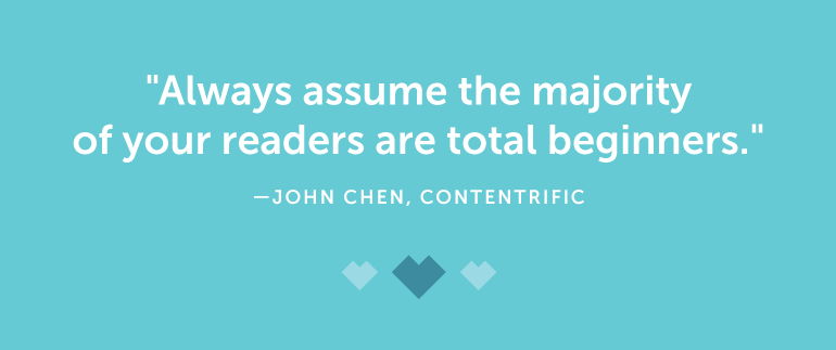Always assume the majority of your readers are total beginners