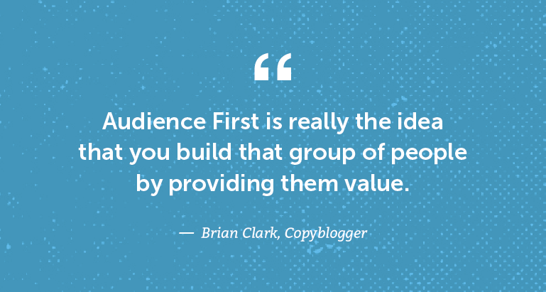 Audience First is really the idea that you build that group of people by providing them value.