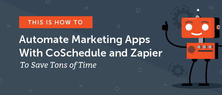 How to Automate Marketing Apps With CoSchedule and Zapier to Save Tons of Time