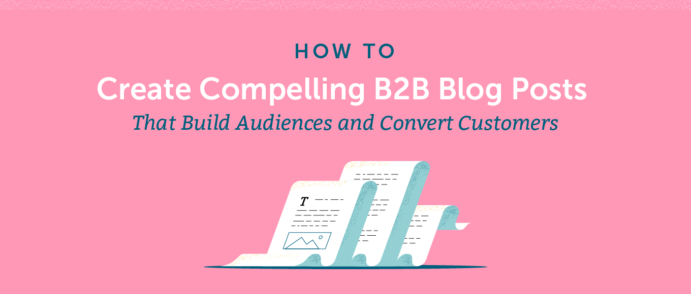 How to Create Compelling B2B Blog Posts That Build Audiences and Convert Customers