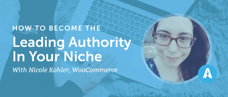 How to Become the Leading Authority in Your Niche With Nicole Kohler of WooCommerce