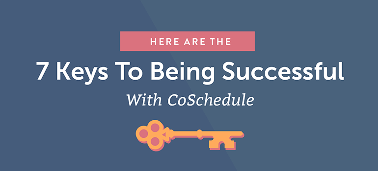 Here Are the 7 Keys to Being Successful With CoSchedule