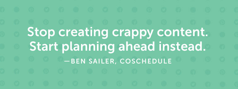 Stop creating crappy content. Start planning ahead instead.