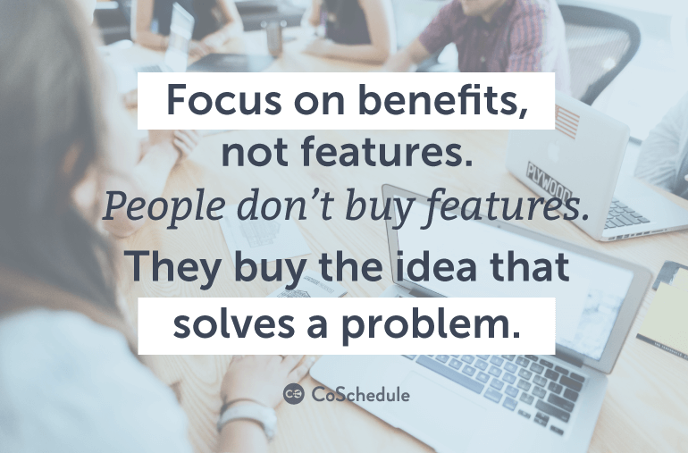 Focus on benefits, not features.