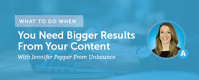 What to Do When You Need Bigger Results From Your Content With Jennifer Pepper From Unbounce
