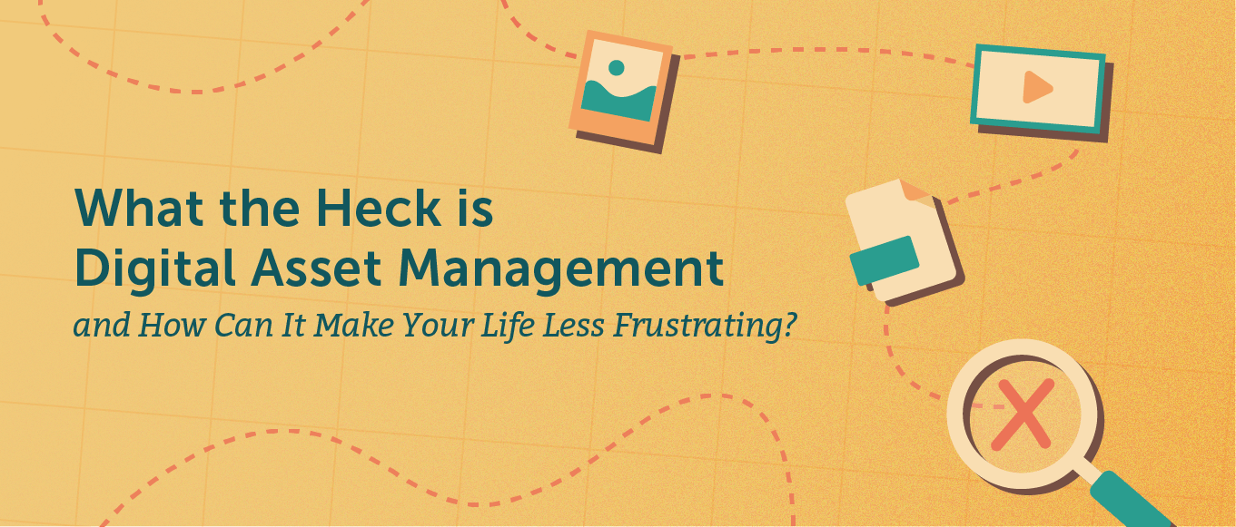 What the Heck is Digital Asset Management, and How Can it Make Your Life Less Frustrating?