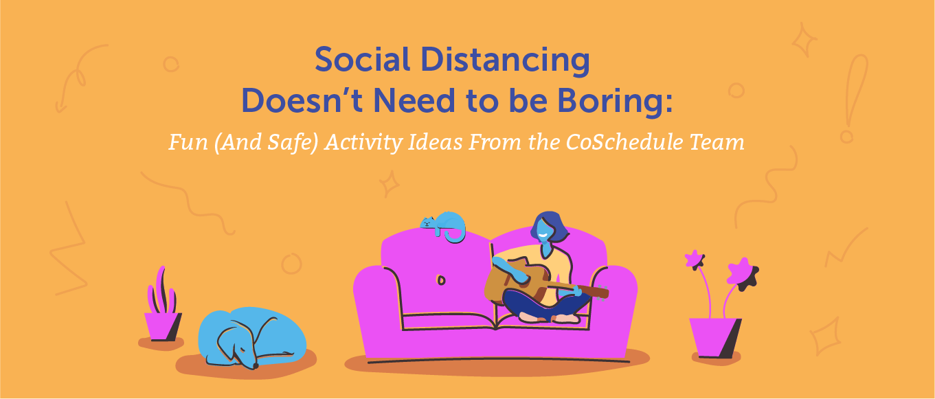 Social Distancing Doesn't Need to Be Boring: Fun (And Safe) Activity Ideas From the CoSchedule Team