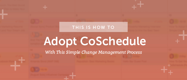 How To Adopt CoSchedule With This Simple Change Management Process