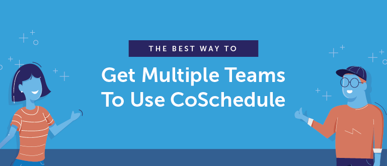 The Best Way To Get Multiple Teams To Use CoSchedule