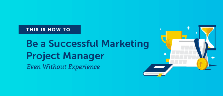 How to Be a Successful Marketing Project Manager (Even Without Experience)