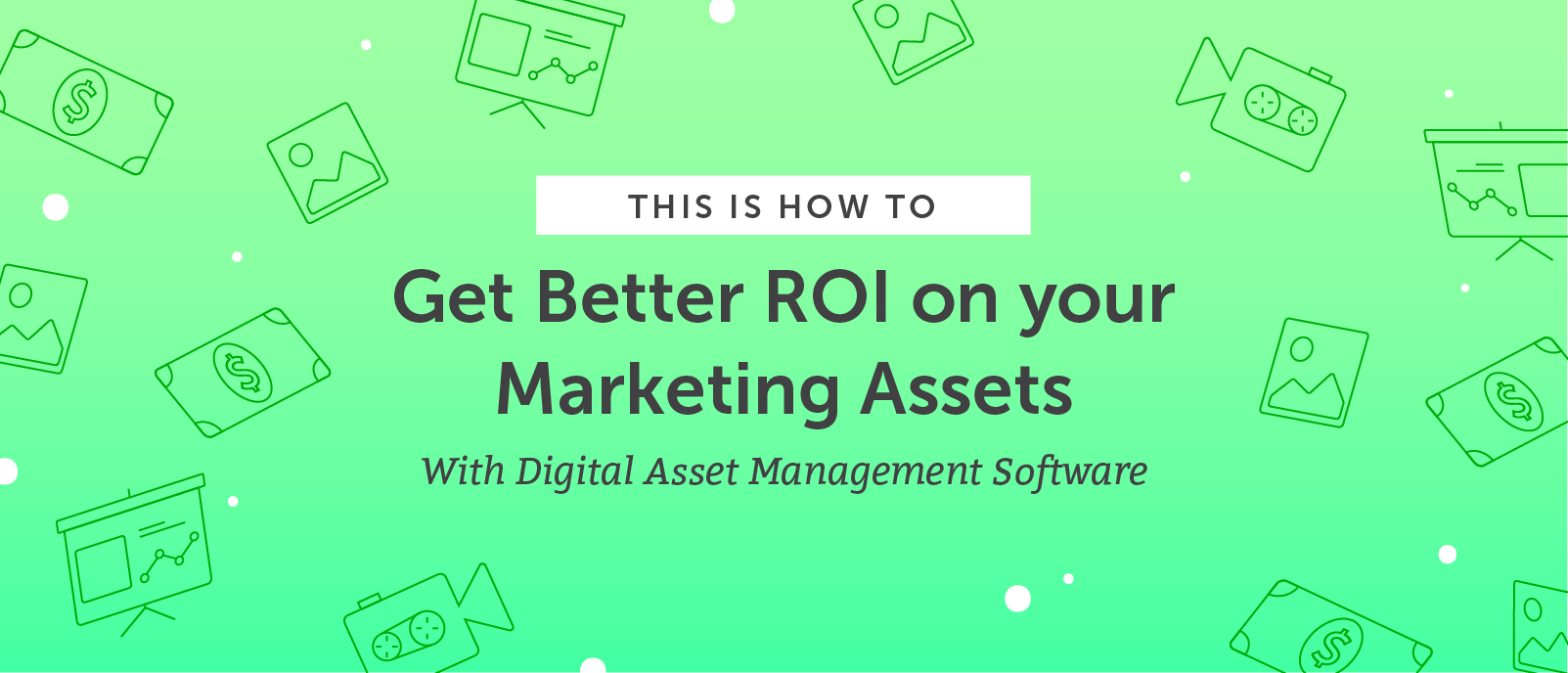 How to Get Better ROI on your Marketing Assets with Digital Asset Management Software