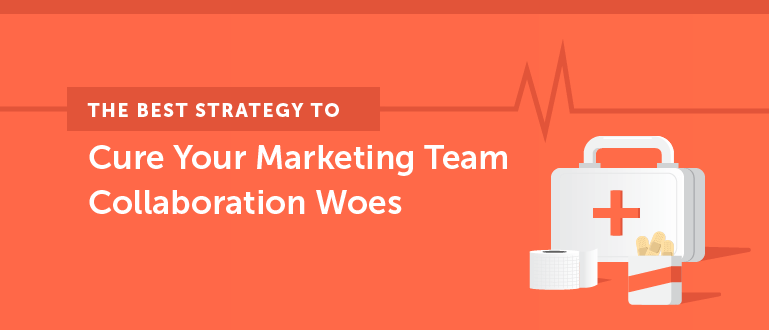 The Best Strategy to Cure Your Marketing Team Collaboration Woes