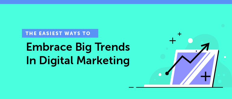 The Easiest Ways to Embrace Big Trends in Digital Marketing