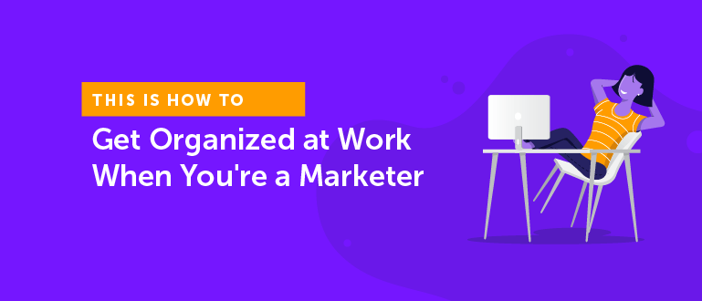 How to Get Organized at Work When You're a Marketer