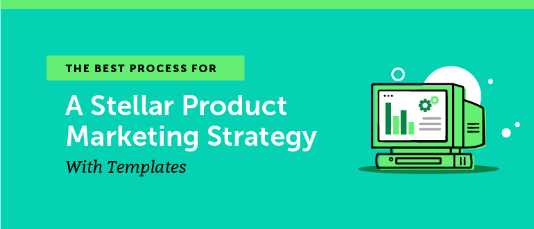 The Best Process for a Stellar Product Marketing Strategy (+ Templates)