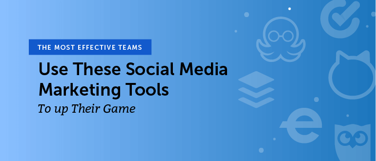The Most Effective Teams Use These Social Media Marketing Tools to Up Their Game