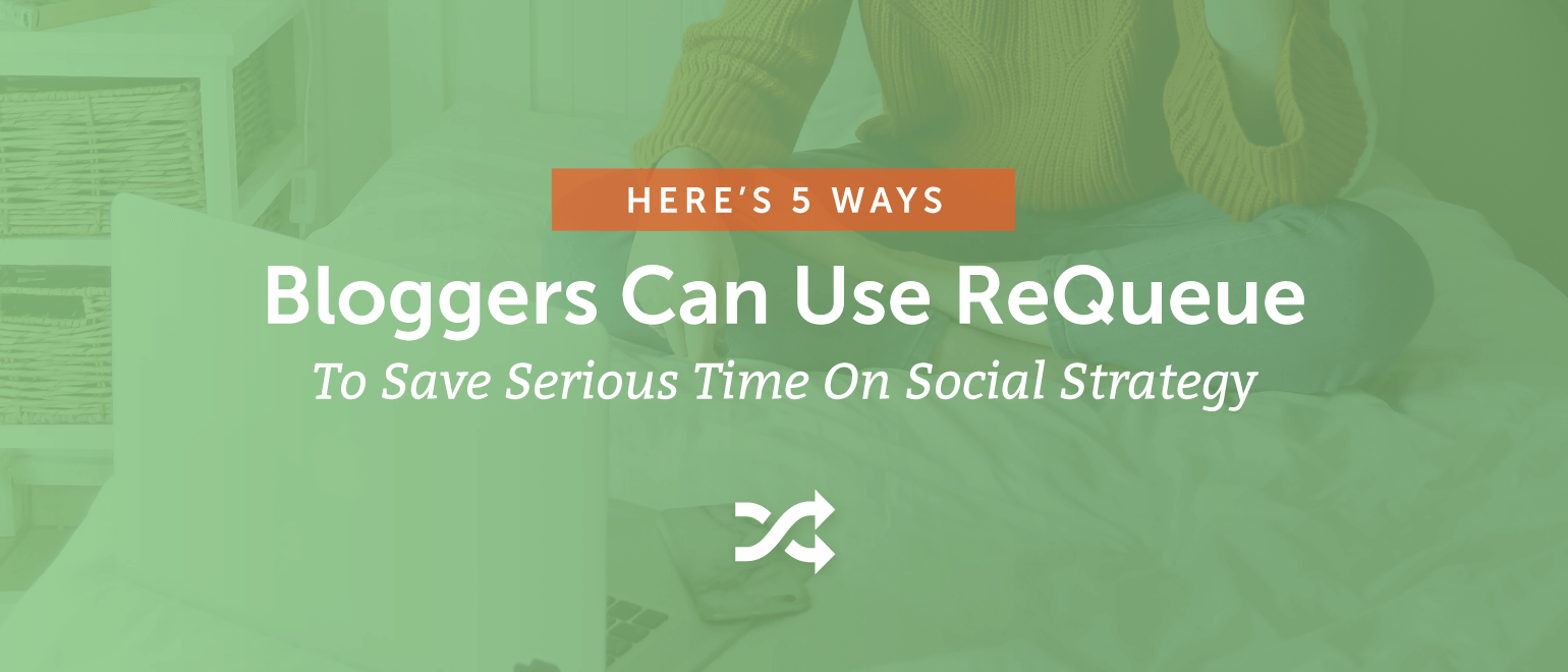 5 Ways Bloggers Can Use ReQueue to Save Time on Social Strategy