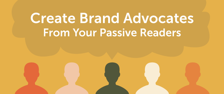How To Easily Turn Passive Readers Into Genuine Brand Advocates