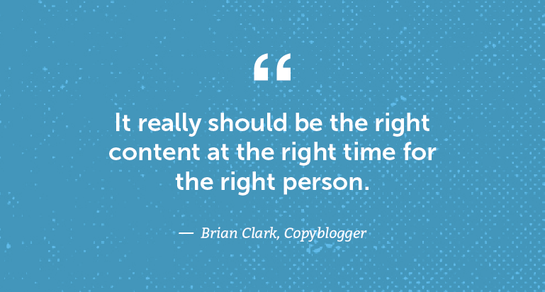 It really should be the right content at the right time for the right person.