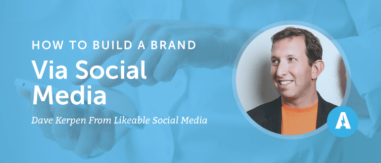 How to Build a Brand Via Social Media With Dave Kerpen From Likeable Social Media