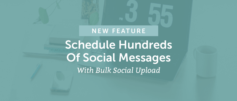 New Feature: Schedule Hundreds of Social Messages With Bulk Social Upload