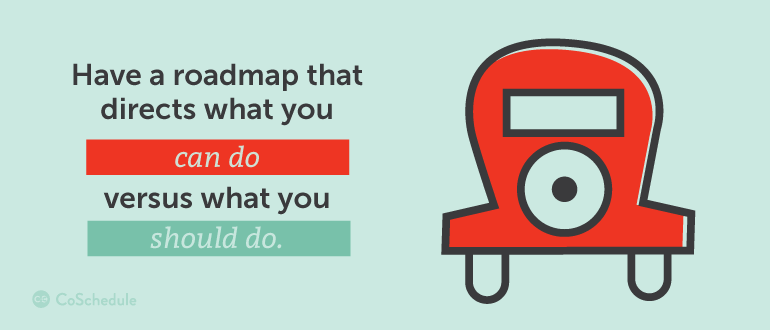 Have a roadmap that directs what you can do versus what you should do