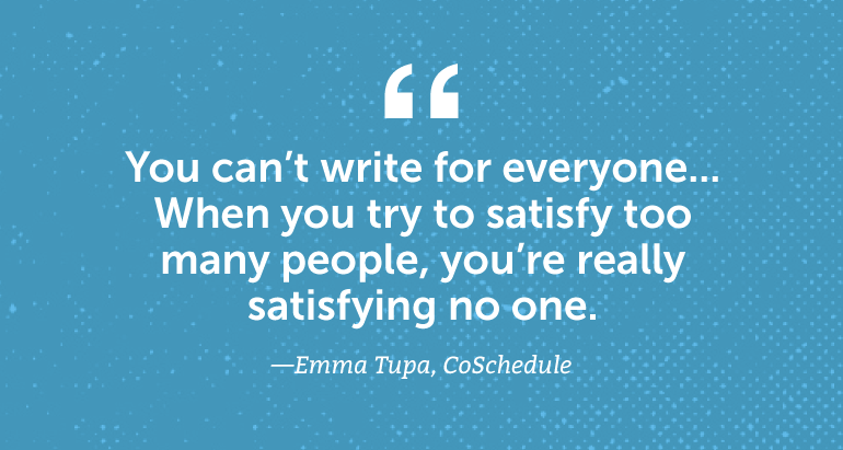 You can't write for everyone. When you try to satisfy too many people, you're really satisfying no one.