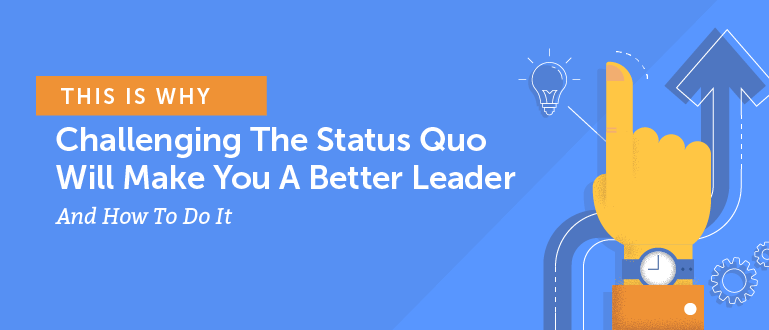 This is Why Challenging the Status Quo Will Make You a Better Leader and How to do It