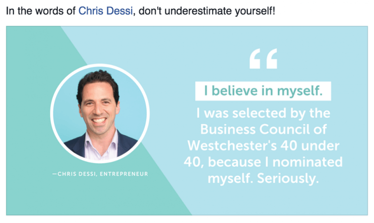 I believe in myself. I was selected by the Business Council of Westchester's 40 under 40 because I nominated myself.