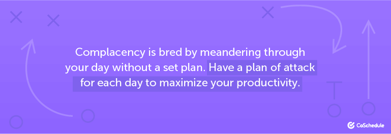 Complacency is bred by meandering through your day without a set plan.