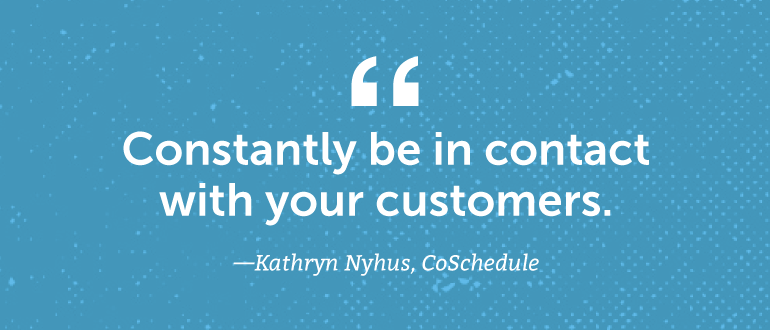 Constantly be in contact with your customers.