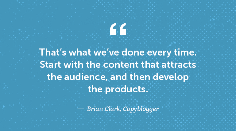 That's what we've done every time. Start With the content that attracts the audience, and then develop the products.