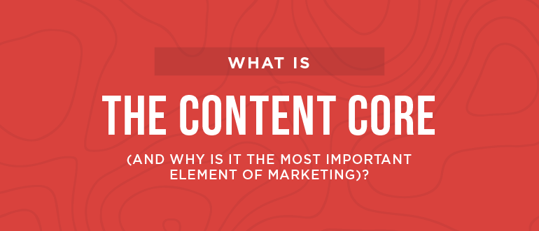 What is the Content Core (And Why is it the Most Important Element of Marketing)?