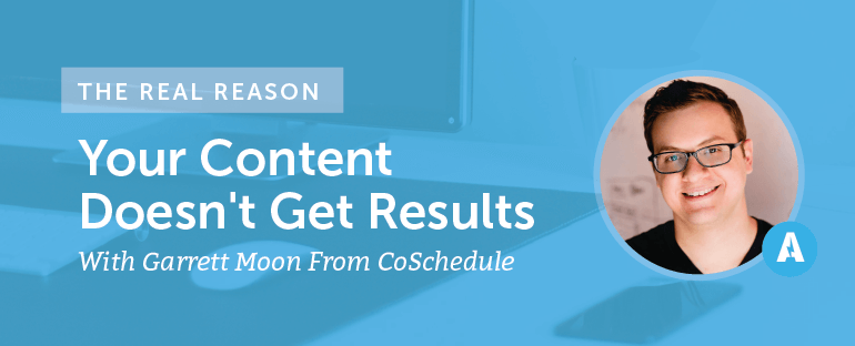 The Real Reason Your Content Doesn't Get Results With Garrett Moon From CoSchedule