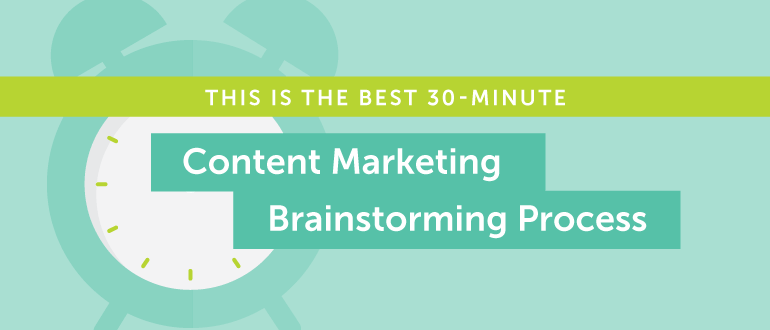 This Is the Best 30-Minute Content Marketing Brainstorming Process