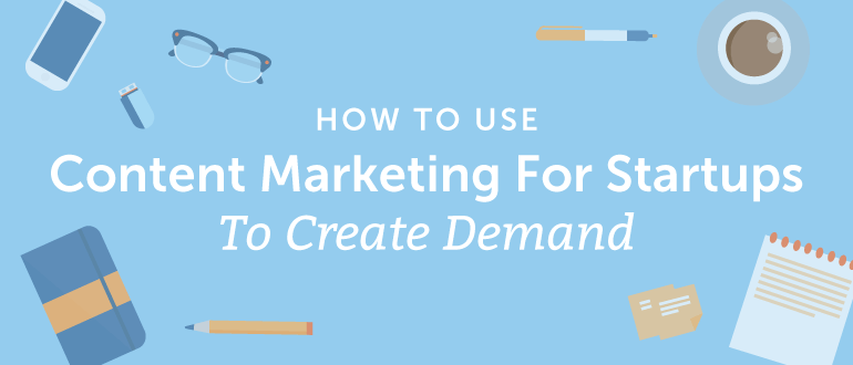 How To Use Content Marketing For Startups To Create Demand