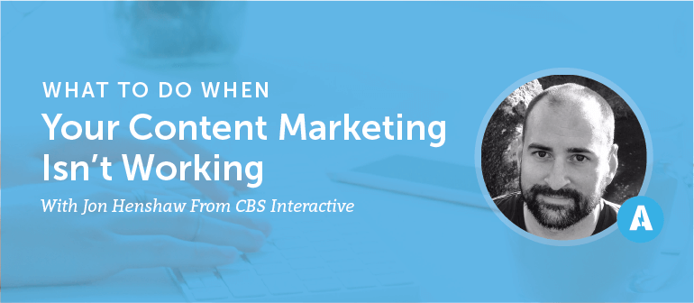 What to Do When Your Content Marketing Isn't Working With Jon Henshaw From CBS Interactive