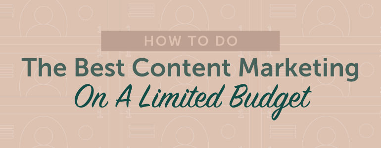 How To Do The Best Content Marketing On A Limited Budget