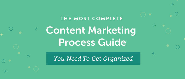 The Most Complete Content Marketing Process Guide You Need to Get Organized