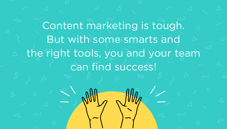 Content marketing is tough. But with some smarts and the right tools ...