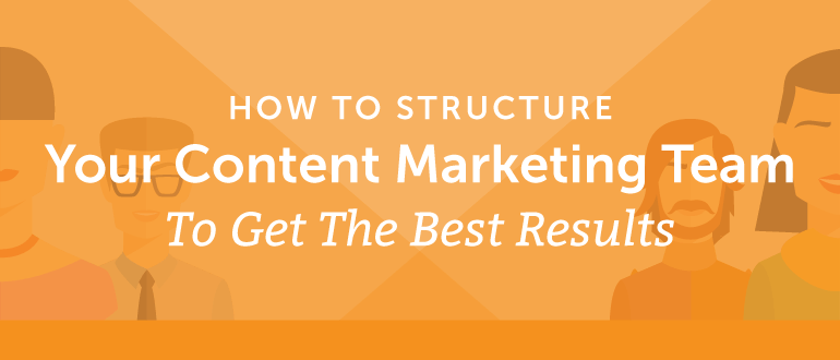 How To Structure Your Marketing Team To Create The Best Content