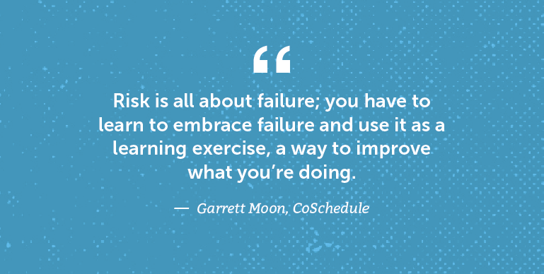 Risk is all about failure; you have to learn to embrace failure and use it as a learning exercise.