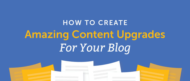 How to Create Amazing Content Upgrades for Your Blog