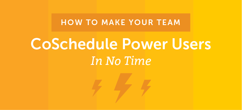 How to Make Your Team CoSchedule Power Users In No Time