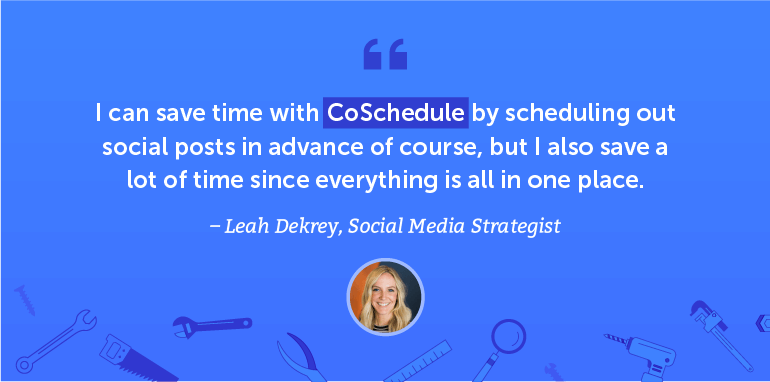 I can save time with CoSchedule by scheduling out social posts in advance.