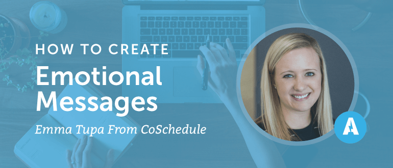 How to Create Emotional Messages With Emma Tupa From CoSchedule
